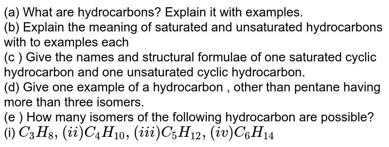 (a) What are hydrocarbons? Explaning ith examples. <br> (b) Explain the meaning of saturted and unsaturated hydrocarbons with to examples each <br> (c ) Give the names and structural formulae of one saturated cyclic hydrocarboin and one unsaturated cyclic gydrocarbon. <br> (d) Give one example of a hydrocarboin , other than pentane having more than three isomers. <br> (e ) How many isomers of the following hydrocabonins are possible? <br> (i) `C_(3)H_(8),(ii)C_(4)H_(10),(iii)C_(5)H_(12),(iv)C_(6)H_(14)`