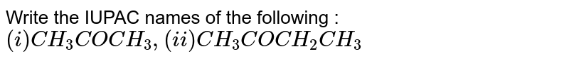 Write the IUPAC names of the following : <br> `(i)CH_(3)COCH_(3), (ii) CH_(3)COCH_(2)CH_(3)`