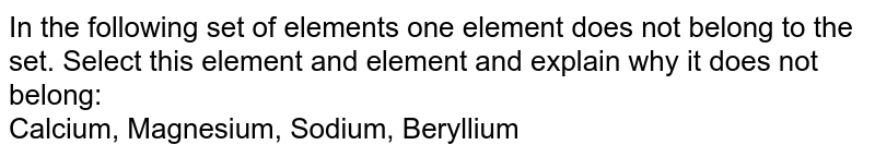 In the following set of elements one element does not belong to the set. Select this element and element and explain why it does not belong: <br> Calcium, Magnesium, Sodium, Beryllium