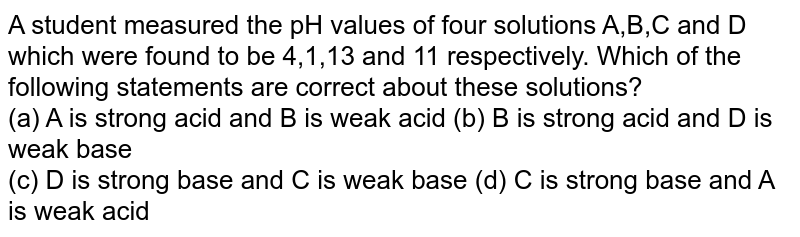 A student measured  the pH values of four solutions A,B,C and D which were found to be 4,1,13 and 11 respectively. Which of the following statements are correct about these solutions? <br> (a) A is strong acid and B is weak acid  (b) B is strong acid and D is weak base <br> (c) D is strong base and C is weak base (d) C is strong base and A is weak acid