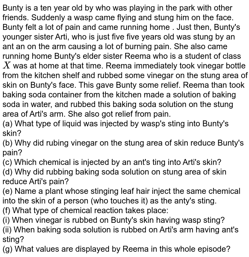 Bunty is a ten year old by who was playing in the park with other friends. Suddenly a wasp came flying and stung him on the face. Bunty felt a lot of pain and came running home . Just then, Bunty's younger sister Arti, who is just five five years old was stung by an ant an on the arm causing a lot of burning pain. She also came running home Bunty's elder sister Reema who is a student of class `X` was at home at that time. Reema immediately took vinegar bottle from the kitchen shelf and rubbed some vinegar on the stung area of skin on Bunty's face. This gave Bunty some relief. Reema than took baking soda container from the kitchen made a solution of baking soda in water, and rubbed this baking soda solution on the stung area of Arti's arm. She also got relief from pain. <br> (a) What type of liquid was injected by wasp's sting into Bunty's skin? <br> (b) Why did rubing vinegar on the stung area of skin reduce Bunty's  pain? <br> (c) Which chemical is injected by an ant's ting into Arti's skin? <br> (d) Why did rubbing baking soda solution on stung area of skin reduce Arti's pain? <br> (e) Name a plant whose stinging leaf hair inject the same chemical into the skin of a person (who touches it) as the anty's sting. <br> (f) What type of chemical reaction takes place: <br> (i) When vinegar is rubbed on Bunty's skin having wasp sting? <br> (ii) When baking soda solution is rubbed on Arti's arm having ant's sting? <br> (g) What values are displayed by Reema in this whole episode?