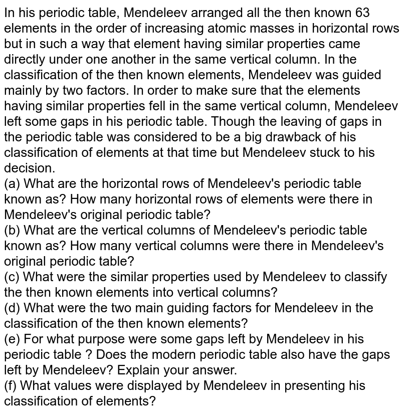 In his periodic table, Mendeleev arranged all the then known 63 elements in the order of increasing atomic masses in horizontal rows but in such a way that element having similar properties came directly under one another in the same vertical column. In the classification of the then known elements, Mendeleev was guided mainly by two factors. In order to make sure that the elements having similar properties fell in the same vertical column, Mendeleev left some gaps in his periodic table. Though the leaving of gaps in the periodic table was considered to be a big drawback of his classification of elements  at that time but Mendeleev stuck to his decision. <br> (a) What are the horizontal rows of Mendeleev's periodic table known as? How many horizontal rows of elements were there in Mendeleev's original periodic table? <br> (b) What are the vertical columns of Mendeleev's periodic table known as? How many vertical columns were there in Mendeleev's original periodic table? <br> (c) What were the similar properties used by Mendeleev to classify the then known elements into vertical columns? <br> (d) What were the two main guiding factors for Mendeleev in the classification of the then known elements? <br> (e)  For what purpose were some gaps left by Mendeleev in his periodic table ? Does the modern periodic table also have the gaps left by Mendeleev? Explain your answer. <br> (f) What values were displayed by Mendeleev in presenting his classification of elements?