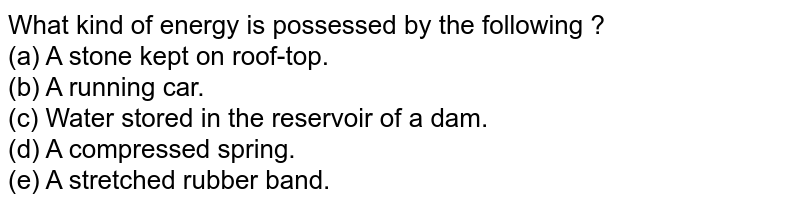 What kind of energy is possessed by the following ? <br> (a) A stone kept on roof-top. <br> (b) A running car. <br> (c) Water stored in the reservoir of a dam. <br> (d) A compressed spring. <br> (e) A stretched rubber band.