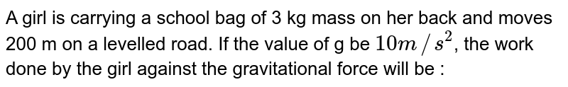 A girl is carrying a school bag of 3 kg mass on her back and moves 200 m on a levelled road. If the value of g be `10 m//s^(2)`, the work done by the girl against the gravitational force will be :