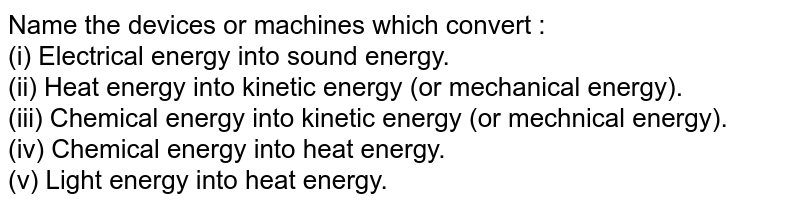 Name the devices or machines which convert : <br> (i) Electrical energy into sound energy. <br> (ii) Heat energy into kinetic energy (or mechanical energy). <br> (iii) Chemical energy into kinetic energy (or mechnical energy). <br> (iv) Chemical energy into heat energy. <br> (v) Light energy into heat energy.