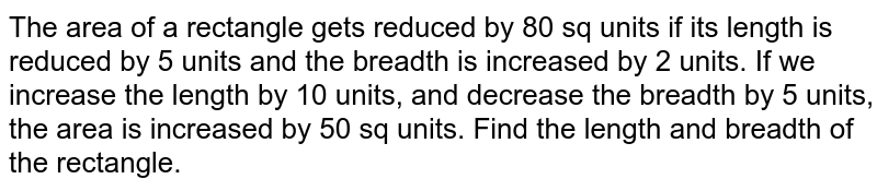 The area of a rectangle gets reduced by 80 sq units if its length is reduced by 5 units and the breadth is increased by 2 units. If we increase the length by 10 units, and decrease the breadth by 5 units, the area is increased by 50 sq units. Find the length and breadth of the rectangle.