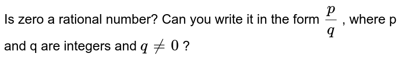 Is zero a rational number? Can you   write it in the form `p/q` , where p and q are integers and `q!=0` ?