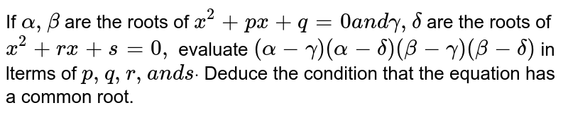 If `alpha,beta` are the roots of `x^2+p x+q=0a n dgamma,delta` are the roots of `x^2+r x+s=0,` evaluate `(alpha-gamma)(alpha-delta)(beta-gamma)(beta-delta)` in terms of `p ,q ,r ,a n dsdot` Deduce the condition that the equation has a common root.
