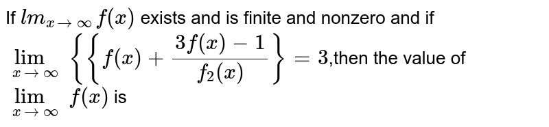If  `lm_(x->oo) f(x)` exists and is finite and nonzero and if `lim_(x->oo) {{f(x)+(3f(x)−1)/(f_2(x))}=3`,then the value of  `lim_(x->oo) f(x)` is