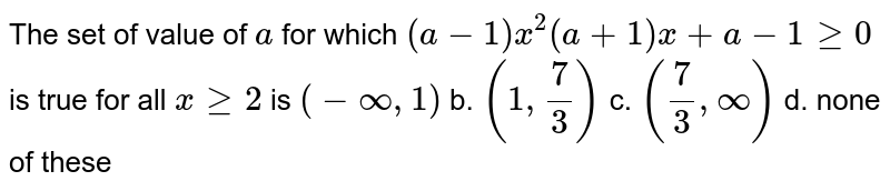 The set of value of `a` for which `(a-1)x^2(a+1)x+a-1geq0` is true for all `xgeq2` is `(-oo,1)` b. `(1,7/3)`  c. `(7/3,oo)` d. none of these