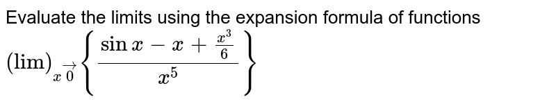 """Evaluate the limits using the expansion formula of functions `(""""lim"""")_(xvec0){(sinx-x+(x^3)/6)/(x^5)}`"""