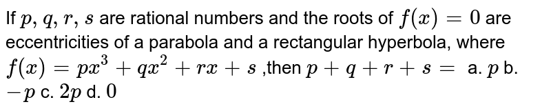 If `p ,q ,r ,s` are rational numbers and the roots of `f(x)=0` are eccentricities of a parabola and a rectangular hyperbola, where `f(x)=p x^3+q x^2+r x+s` ,then `p+q+r+s=`  a. `p` b. `-p` c. `2p` d. `0`