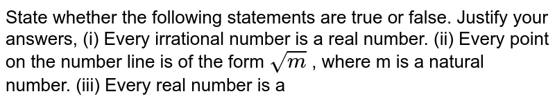 State whether the following statements   are true or false. Justify your answers, (i) Every irrational number is a real   number. (ii) Every point on the number line is   of the form `sqrt(m)` , where m is a natural number. (iii) Every real number is a
