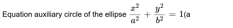Equation auxiliary circle of the ellipse `(x^(2))/(a^(2))+(y^(2))/(b^(2))=1`(a<b)` is