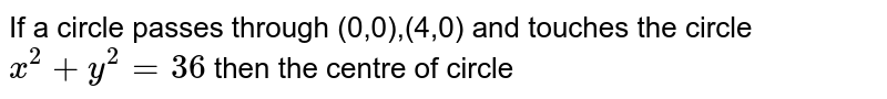 If a circle passes through (0,0),(4,0) and touches the circle `x^(2)+y^(2)=36` then the centre of circle