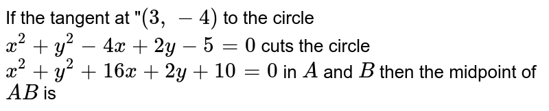"""If the tangent at """"`(3,-4)` to the circle `x^(2)+y^(2)-4x+2y-5=0` cuts the circle `x^(2)+y^(2)+16x+2y+10=0` in `A` and `B` then the midpoint of `AB` is"""