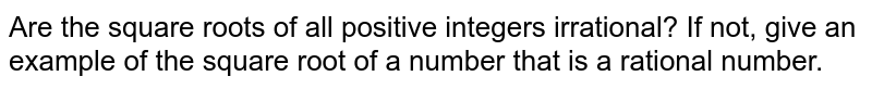 Are the square roots of all positive   integers irrational? If not, give an example of the square root of a number that is a   rational number.