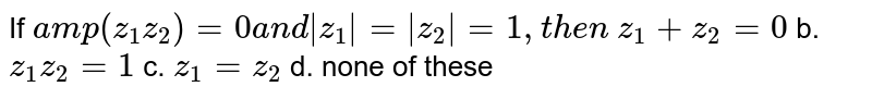 If `a m p(z_1z_2)=0a n d z_1 = z_2 =1,t h e n`  `z_1+z_2=0` b. `z_1z_2=1`  c. `z_1=z _2` d. none of these