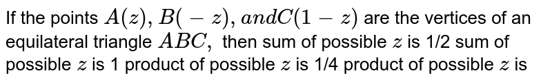 If the points `A(z),B(-z),a n dC(1-z)` are the vertices of an equilateral triangle `A B C ,` then (a)sum of possible z is `1/2` (b)sum of possible  z is 1 (c)product of possible z is `1/4` (d)product of possible z is `1/2`