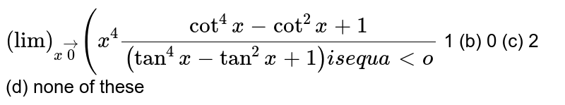 """`(""""lim"""")_(xvec0)(x^4(cot^4x-cot^2x+1)/((tan^4x-tan^2x+1)i se q u a lto`  1 (b) 0   (c) 2 (d) none of these"""