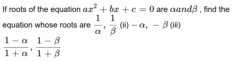 If roots of the equation `a x^2+b x+c=0` are `alphaa n dbeta` , find the equation whose roots are `1/alpha,1/beta` (ii) `alpha,-beta` (iii) `(1-alpha)/(1+alpha),(1-beta)/(1+beta)`