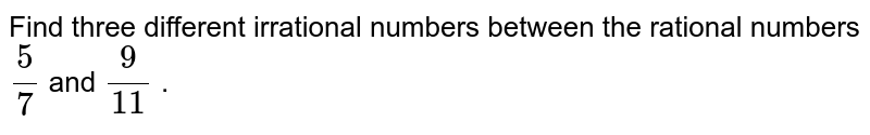 Find three different irrational   numbers between the rational numbers `5/7` and `9/(11)` .