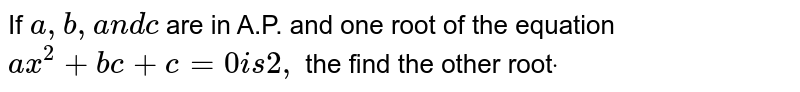 If `a ,b ,a n dc` are in A.P. and one root of the equation `a x^2+b c+c=0i s2,` the find the other root`dot`
