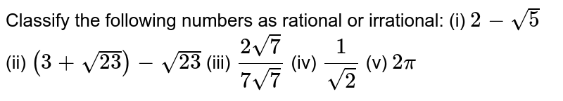 Classify the following numbers as   rational or irrational: (i) `2-sqrt(5)`  (ii)   `(3+sqrt(23))-sqrt(23)`  (iii)   `(2sqrt(7))/(7sqrt(7))`  (iv)   `1/(sqrt(2))`  (v)   `2pi`
