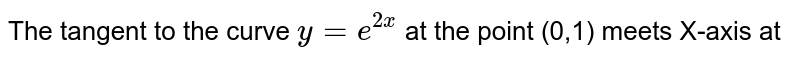 The tangent to the curve `y=e^(2x)` at the point (0,1) meets X-axis at