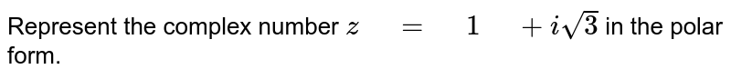 """Represent the complex number `z"""" """"="""" """"1"""" """"+isqrt(3)` in the polar   form."""
