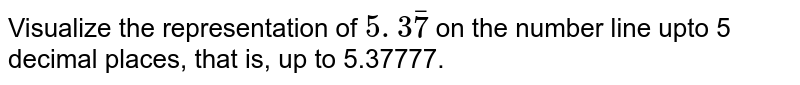 Visualize the representation of `5. 3 bar7` on the number line upto 5 decimal places,   that is, up to 5.37777.