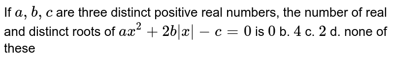 If `a ,b ,c` are three distinct positive real numbers, the number of real and   distinct roots of `a x^2+2b|x|-c=0` is `0` b. `4`  c. `2` d. none of these