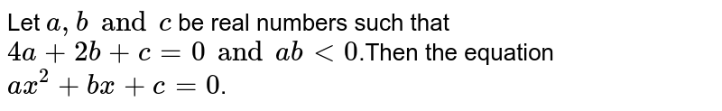 Let  `a,b and c` be real numbers such that  `4a+2b+c=0 and ab lt 0`.Then the equation `ax^2+bx+c=0`.