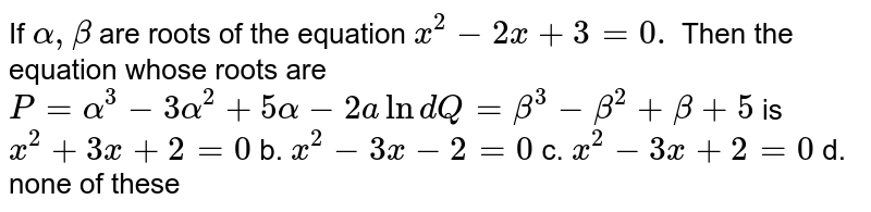 If `alpha,beta` are roots of the equation `x^2-2x+3=0.` Then the equation whose roots are `P=alpha^3-3alpha^2+5alpha-2a ln dQ=beta^3-beta^2+beta+5` is `x^2+3x+2=0` b. `x^2-3x-2=0`  c. `x^2-3x+2=0` d. none of these