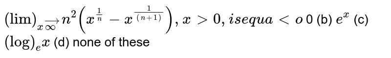 `lim_(x->oo)n^2(x^(1/n)-x^(1/((n+1)))),x >0` , is equal to  (a)0 (b) `e^x`  (c) `(log)_e x`  (d) none of these