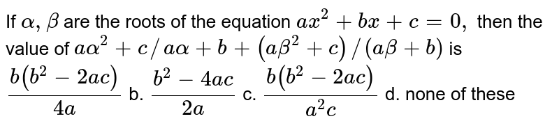 If `alpha,beta` are the roots of the equation `a x^2+b x+c=0,` then the value of `aalpha^2+c//aalpha+b+(abeta^2+c)//(abeta+b)` is `(b(b^2-2a c))/(4a)` b. `(b^2-4a c)/(2a)`  c. `(b(b^2-2a c))/(a^2c)` d. none of these