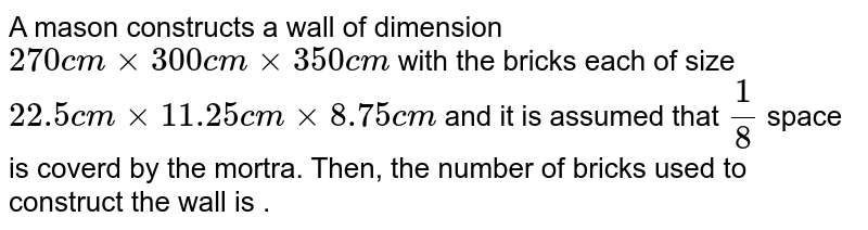 A mason  constructs a wall  of dimension  `270 cm xx 300 cm xx 350 cm`  with  the  bricks each of size `22.5 cm xx 11.25 cm xx 8.75 cm ` and it is  assumed  that  `(1)/(8)` space is coverd by  the mortra. Then, the number of bricks used  to construct  the wall is .