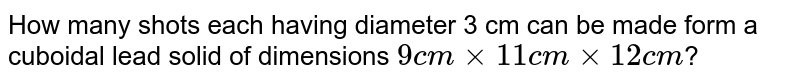 How  many  shots  each having  diameter 3 cm can be made form a cuboidal lead solid  of dimensions `9 cm xx  11 cm xx 12 cm`?