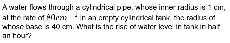 A water flows  through a cylindrical pipe, whose  inner radius is 1 cm, at the  rate of `80 cm^(-1)` in an empty  cylindrical   tank, the radius  of whose base is 40 cm.  What  is the  rise  of water level in tank in half an hour?