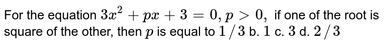For the equation `3x^2+p x+3=0,p >0,` if one of the root is square of the other, then `p` is equal to `1//3` b. `1` c. `3` d. `2//3`