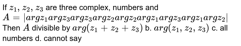 If `z_1, z_2, z_3` are three complex, numbers and `A=[[a r g z_1,a r g z_3,a r g z_3],[a r g z_2,a r g z_2,a r g z_1],[a r g z_3,a r g z_1,a r g z_2]]`  Then `A` divisible by `a r g(z_1+z_2+z_3)` b. `a r g(z_1, z_2, z_3)`  c. all numbers d.   cannot say