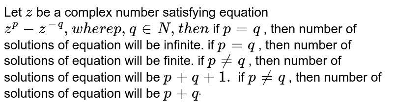 Let `z` be a complex number satisfying equation `z^p-z^(-q),w h e r ep ,q in  N ,t h e n`  if `p=q` , then number of solutions of equation will be infinite. if `p=q` , then number of solutions of equation will be finite. if `p!=q` , then number of solutions of equation will be `p+q+1.`  if `p!=q` , then number of solutions of equation will be `p+qdot`