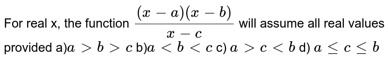 For real x, the function `((x-a)(x-b))/(x-c)` will assume all real values provided a)`agtbgtc` b)`altbltc` c) `agtc ltb` d) `a le c le b`