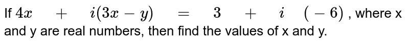"""If `4x"""" """"+"""" """"i(3x-y)"""" """"="""" """"3"""" """"+"""" """"i"""" """"(-6)` , where x and y are real numbers, then find the values of x and y."""