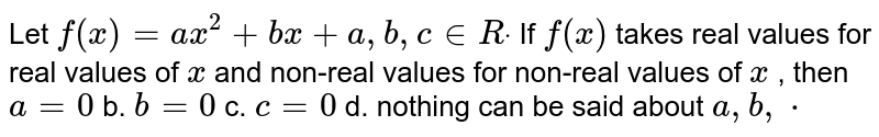 Let `f(x)=a x^2+b x+a ,b ,c in  Rdot` If `f(x)` takes real values for real values of `x` and non-real values for non-real values of `x` , then `a=0` b. `b=0`  c. `c=0` d. nothing can be said about `a ,b ,cdot`