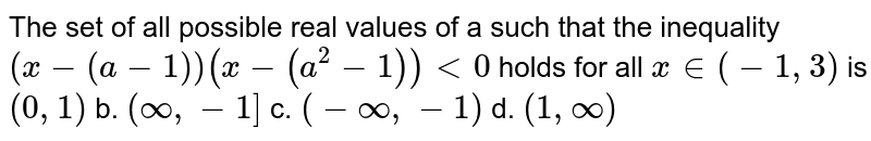 The set of all possible real values of a such that the inequality `(x-(a-1))(x-(a^2-1))<0` holds for all `x in (-1,3)` is `(0,1)` b. `(oo,-1]`  c. `(-oo,-1)` d. `(1,oo)`