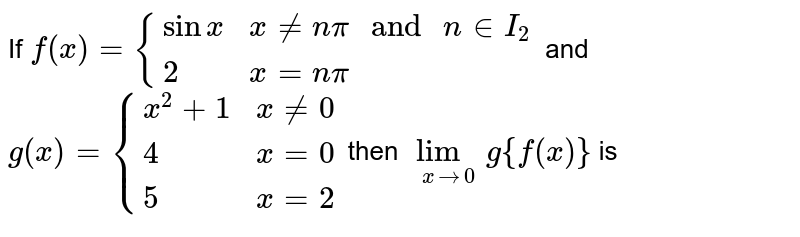 """If `f(x)={(sinx, x != npi """" and """" n in I_2), (2, """" x=npi):}` and `g(x)={(x^2+1, x != 0),(4,x=0), (5, x=2):}` then `lim_(x->0) g{f(x)}` is"""