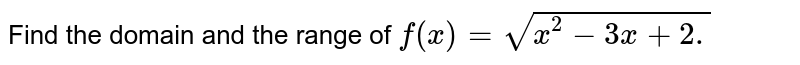 Find the domain and the range of `f(x)=sqrt(x^2-3x+2.)`