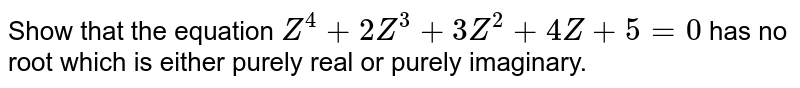 Show that the equation `Z^4+2Z^3+3Z^2+4Z+5=0` has no root which is either purely real or purely imaginary.