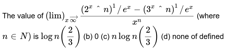 The value of `lim_(x->oo)((2^(x^n))^(1/e^x)-(3^(x^n))^(1/e^x))/(x^n)` (where `n in  N)` is (a)`logn(2/3)`  (b) `0`   (c) `nlogn(2/3)`  (d) none of defined